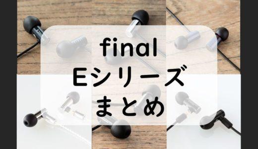 finalイヤホン入門はEシリーズがおすすめ!E500~E5000まとめレビュー